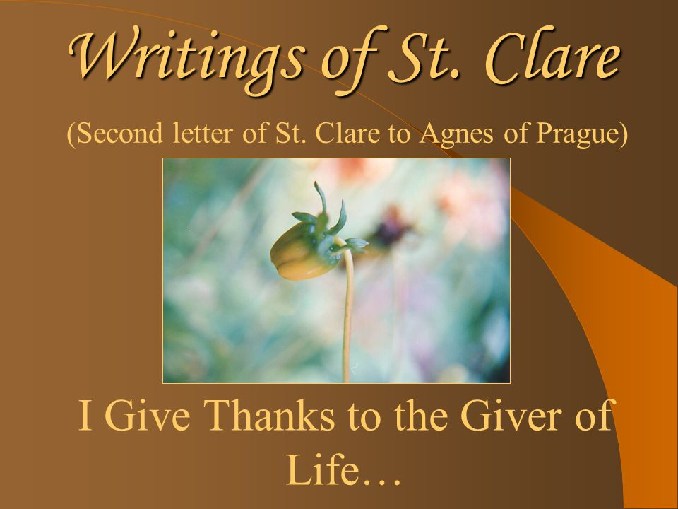 Writings of St. Clare (Second letter of St. Clare to Agnes of Prague) I Give Thanks to the Giver of Life…