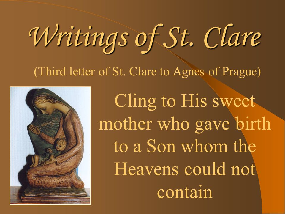 Writings of St. Clare (Third letter of St. Clare to Agnes of Prague) Cling to His sweet mother who gave birth to a Son whom the Heavens could not cont