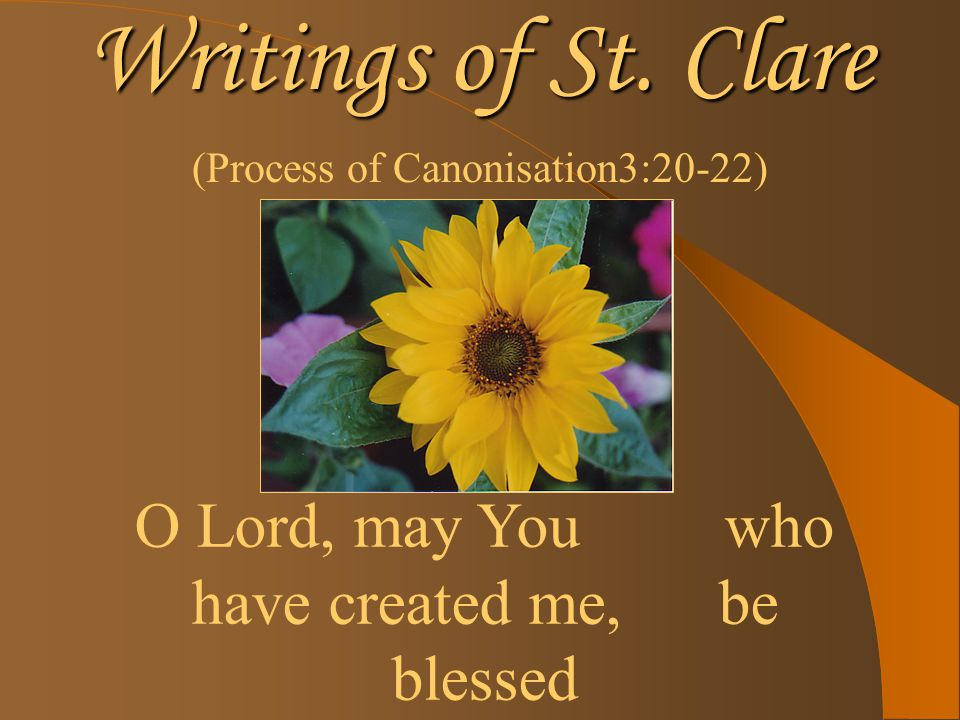 Writings of St. Clare (Process of Canonisation3:20-22) O Lord, may You who have created me, be blessed