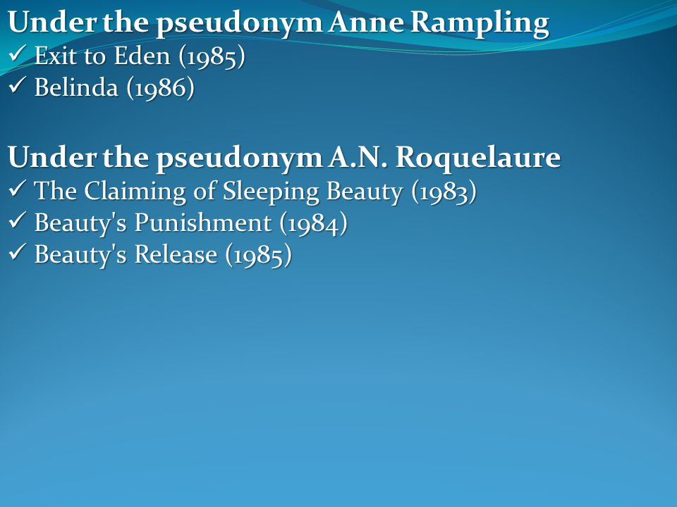 Under the pseudonym Anne Rampling Exit to Eden (1985) Exit to Eden (1985) Belinda (1986) Belinda (1986) Under the pseudonym A.N. Roquelaure The Claimi