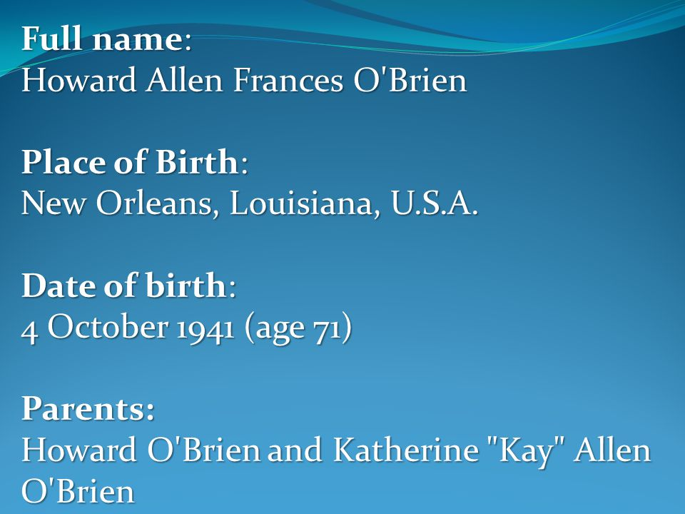 Full name: Howard Allen Frances O Brien Place of Birth: New Orleans, Louisiana, U.S.A.