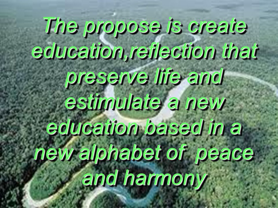 The propose is create education,reflection that preserve life and estimulate a new education based in a new alphabet of peace and harmony