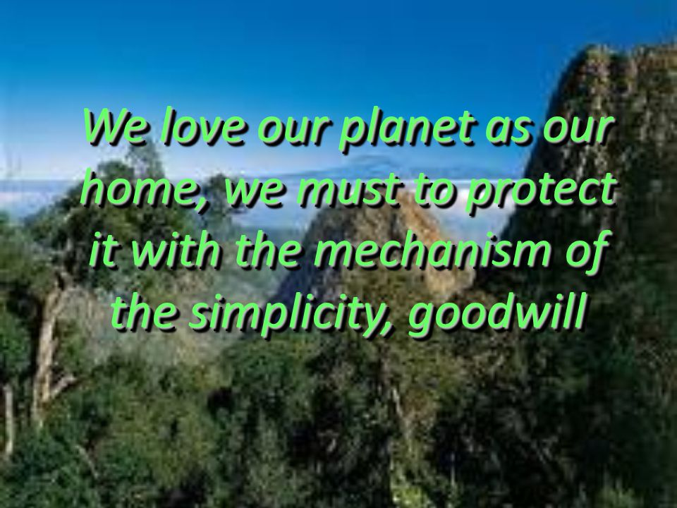 We love our planet as our home, we must to protect it with the mechanism of the simplicity, goodwill We love our planet as our home, we must to protec