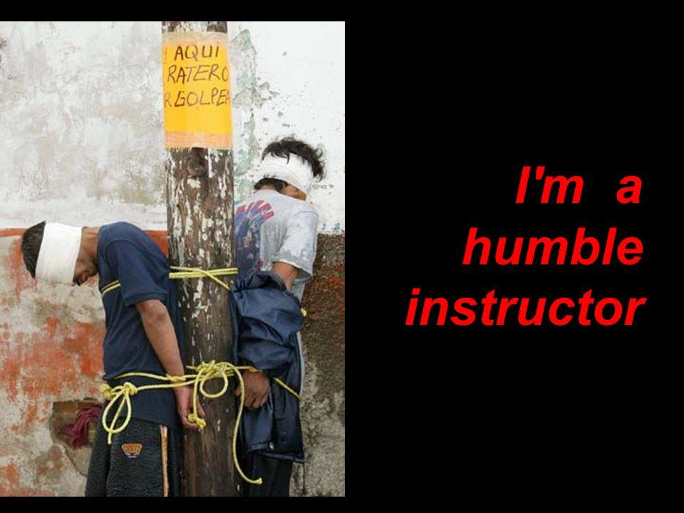 I m a humble instructor