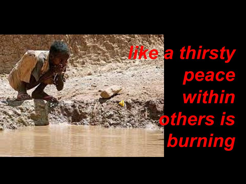 like a thirsty peace within others is burning