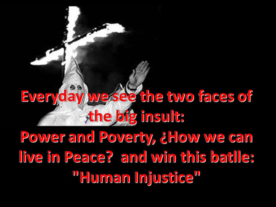 Everyday we see the two faces of the big insult: Power and Poverty, ¿How we can live in Peace.