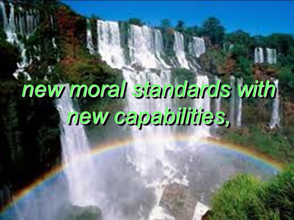 new moral standards with new capabilities,