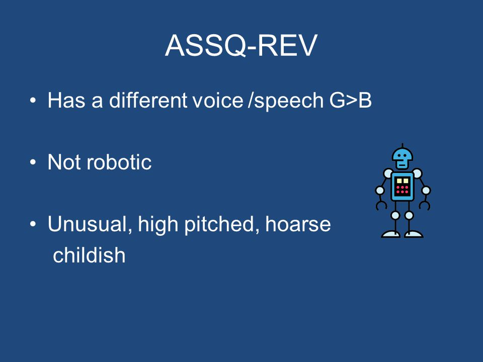 ASSQ-REV Has a different voice /speech G>B Not robotic Unusual, high pitched, hoarse childish