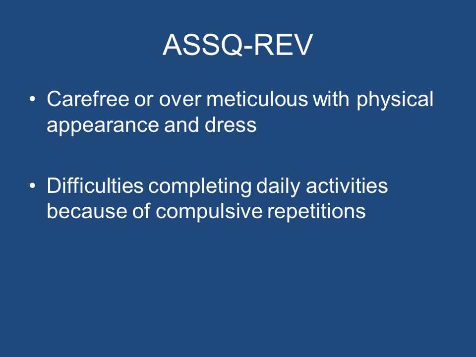 ASSQ-REV Carefree or over meticulous with physical appearance and dress Difficulties completing daily activities because of compulsive repetitions