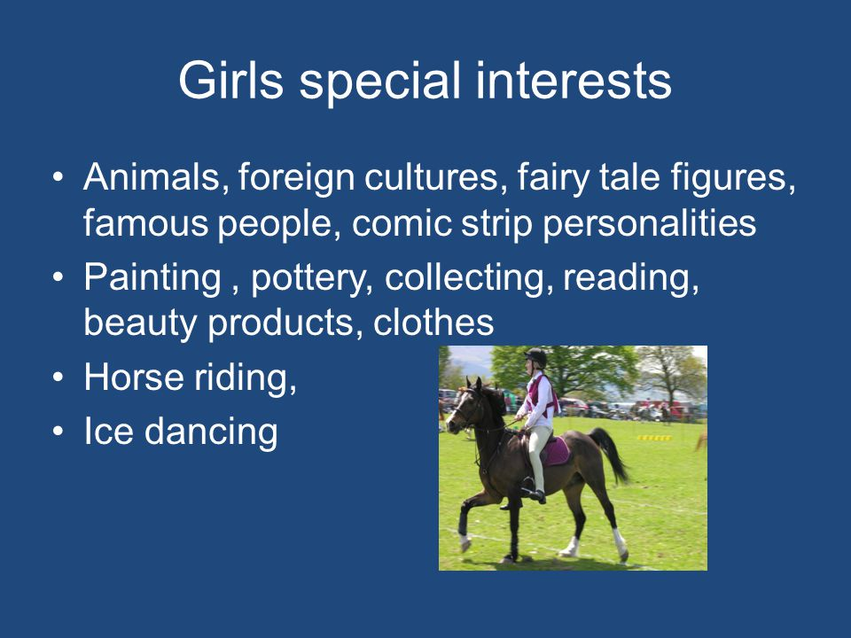 Girls special interests Animals, foreign cultures, fairy tale figures, famous people, comic strip personalities Painting, pottery, collecting, reading, beauty products, clothes Horse riding, Ice dancing
