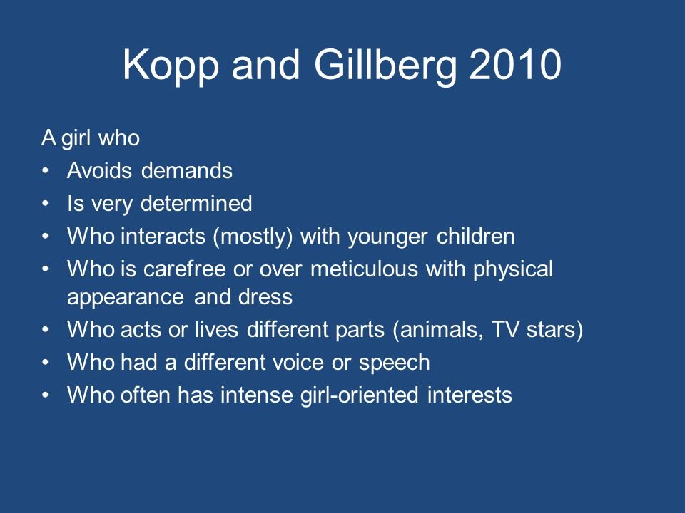Kopp and Gillberg 2010 A girl who Avoids demands Is very determined Who interacts (mostly) with younger children Who is carefree or over meticulous with physical appearance and dress Who acts or lives different parts (animals, TV stars) Who had a different voice or speech Who often has intense girl-oriented interests
