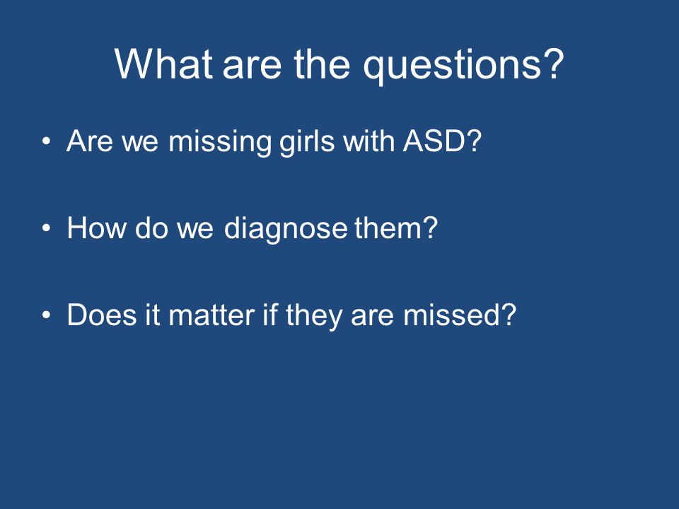 What are the questions. Are we missing girls with ASD.