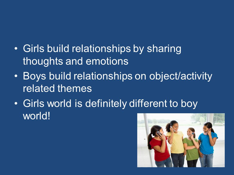 Girls build relationships by sharing thoughts and emotions Boys build relationships on object/activity related themes Girls world is definitely different to boy world!