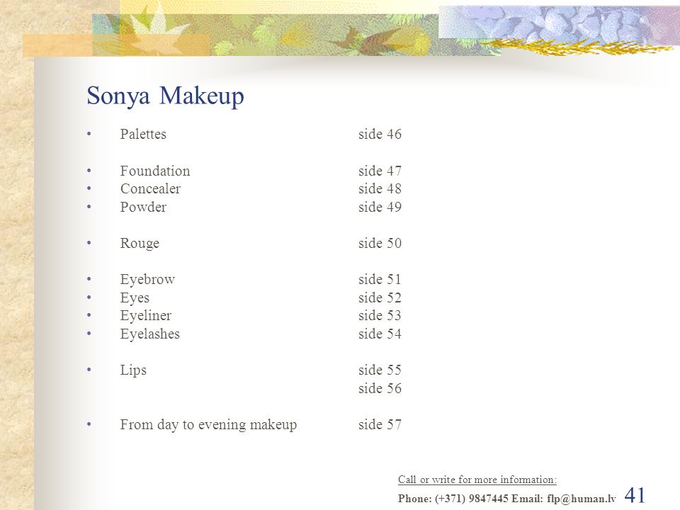 Call or write for more information: Phone: (+371) 9847445 Email: flp@human.lv 40 Sonya Makeup A series of makeup which is based on Aloe Vera and it consist of completely naturally ingredients.
