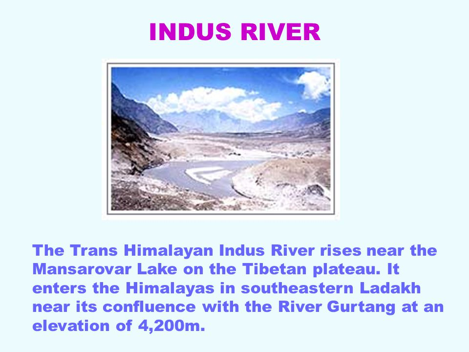 The Trans Himalayan Indus River rises near the Mansarovar Lake on the Tibetan plateau.