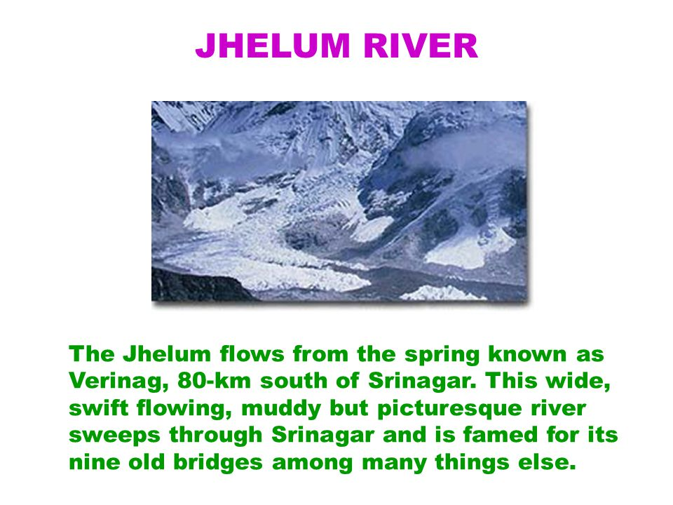JHELUM RIVER The Jhelum flows from the spring known as Verinag, 80-km south of Srinagar.