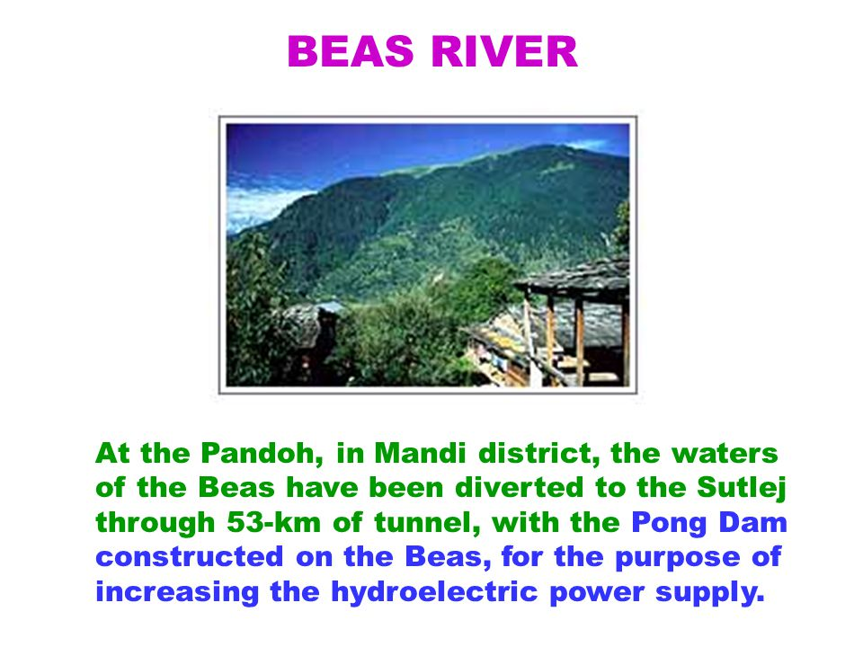 BEAS RIVER At the Pandoh, in Mandi district, the waters of the Beas have been diverted to the Sutlej through 53-km of tunnel, with the Pong Dam constructed on the Beas, for the purpose of increasing the hydroelectric power supply.