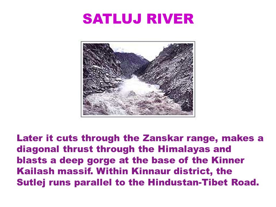 SATLUJ RIVER Later it cuts through the Zanskar range, makes a diagonal thrust through the Himalayas and blasts a deep gorge at the base of the Kinner Kailash massif.