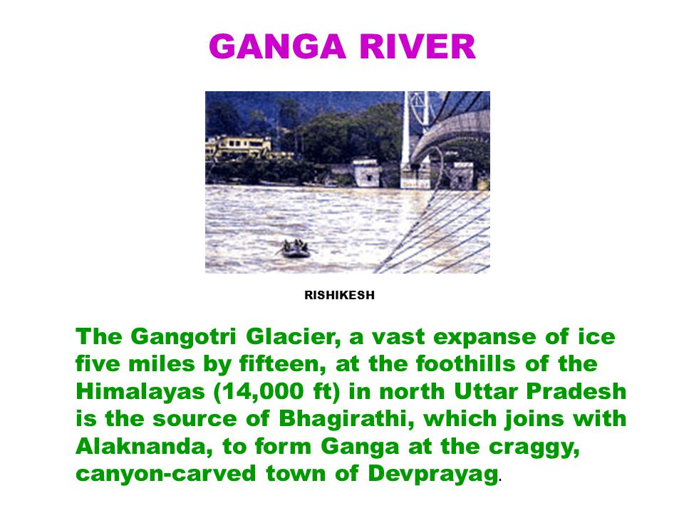 The Gangotri Glacier, a vast expanse of ice five miles by fifteen, at the foothills of the Himalayas (14,000 ft) in north Uttar Pradesh is the source of Bhagirathi, which joins with Alaknanda, to form Ganga at the craggy, canyon-carved town of Devprayag.