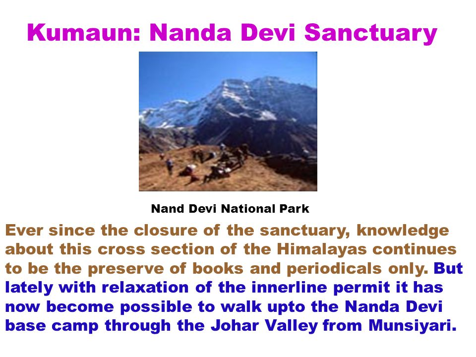 Nand Devi National Park Kumaun: Nanda Devi Sanctuary Ever since the closure of the sanctuary, knowledge about this cross section of the Himalayas continues to be the preserve of books and periodicals only.