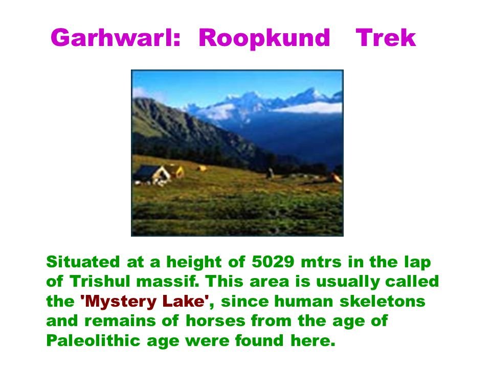 Garhwarl: Roopkund Trek Situated at a height of 5029 mtrs in the lap of Trishul massif.