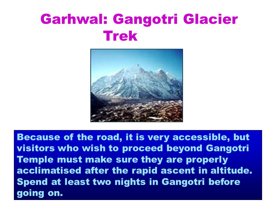 Garhwal: Gangotri Glacier Trek Because of the road, it is very accessible, but visitors who wish to proceed beyond Gangotri Temple must make sure they are properly acclimatised after the rapid ascent in altitude.