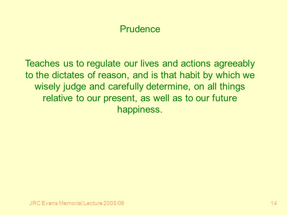 JRC Evans Memorial Lecture 2005/0614 Prudence Teaches us to regulate our lives and actions agreeably to the dictates of reason, and is that habit by which we wisely judge and carefully determine, on all things relative to our present, as well as to our future happiness.