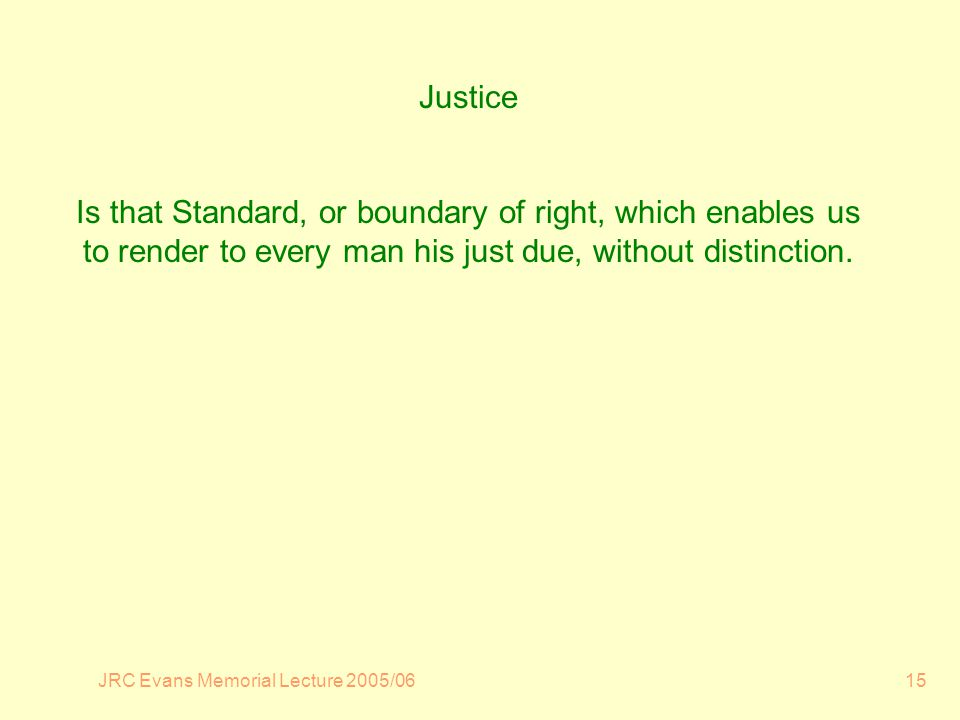 JRC Evans Memorial Lecture 2005/0615 Justice Is that Standard, or boundary of right, which enables us to render to every man his just due, without distinction.