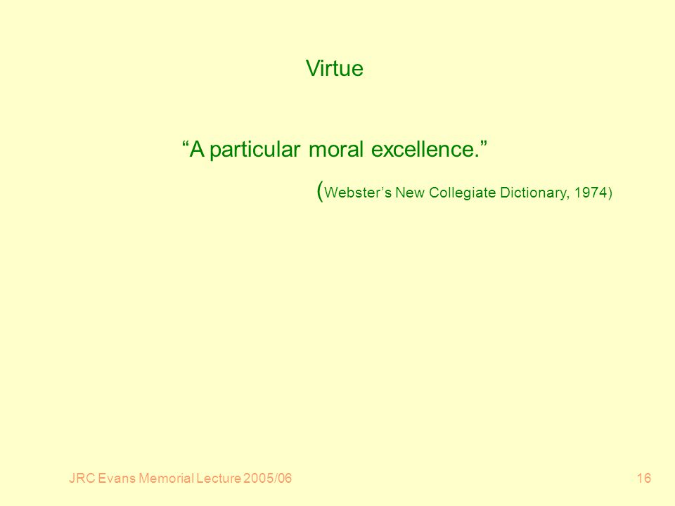 JRC Evans Memorial Lecture 2005/0616 Virtue A particular moral excellence.