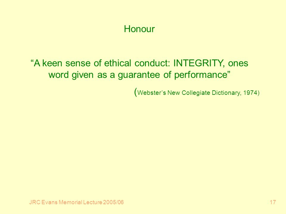 JRC Evans Memorial Lecture 2005/0617 Honour A keen sense of ethical conduct: INTEGRITY, ones word given as a guarantee of performance ( Websters New Collegiate Dictionary, 1974)