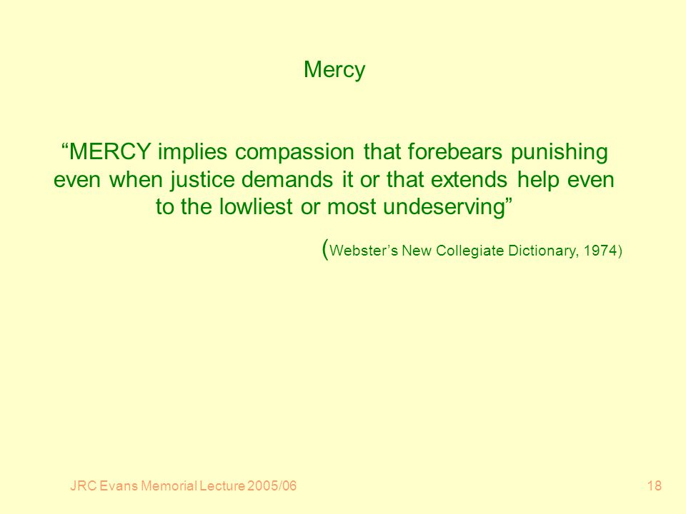JRC Evans Memorial Lecture 2005/0618 Mercy MERCY implies compassion that forebears punishing even when justice demands it or that extends help even to the lowliest or most undeserving ( Websters New Collegiate Dictionary, 1974)