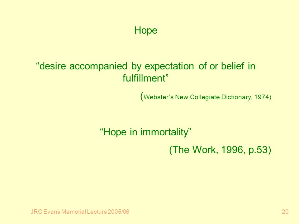 JRC Evans Memorial Lecture 2005/0620 Hope desire accompanied by expectation of or belief in fulfillment ( Websters New Collegiate Dictionary, 1974) Hope in immortality (The Work, 1996, p.53)