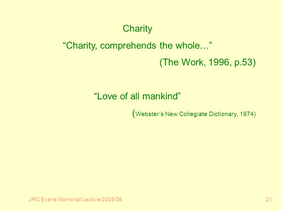 JRC Evans Memorial Lecture 2005/0621 Charity Charity, comprehends the whole… (The Work, 1996, p.53) Love of all mankind ( Websters New Collegiate Dictionary, 1974)