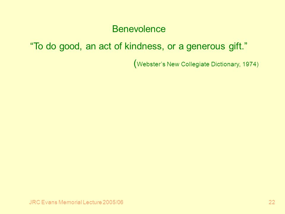 JRC Evans Memorial Lecture 2005/0622 Benevolence To do good, an act of kindness, or a generous gift.
