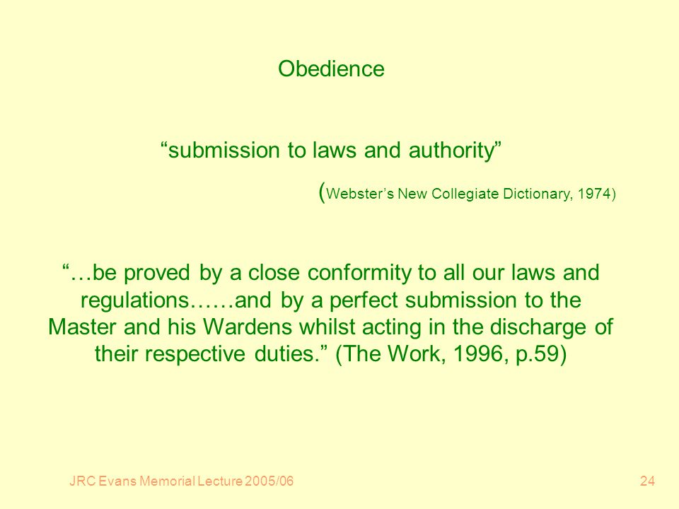 JRC Evans Memorial Lecture 2005/0624 Obedience submission to laws and authority ( Websters New Collegiate Dictionary, 1974) …be proved by a close conformity to all our laws and regulations……and by a perfect submission to the Master and his Wardens whilst acting in the discharge of their respective duties.