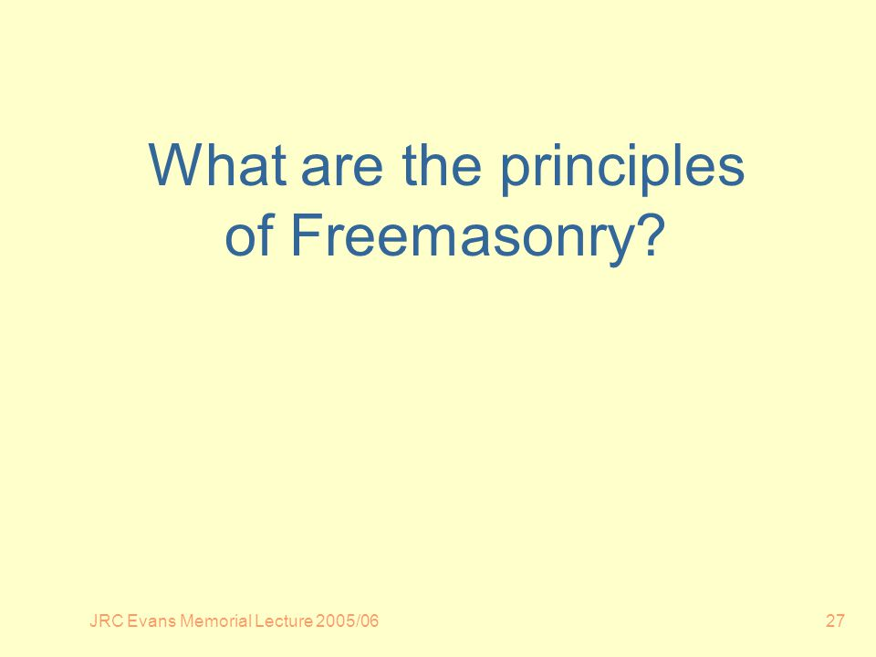 JRC Evans Memorial Lecture 2005/0627 What are the principles of Freemasonry