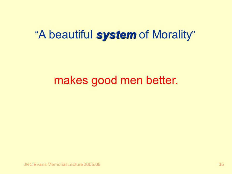 JRC Evans Memorial Lecture 2005/0635 system A beautiful system of Morality makes good men better.