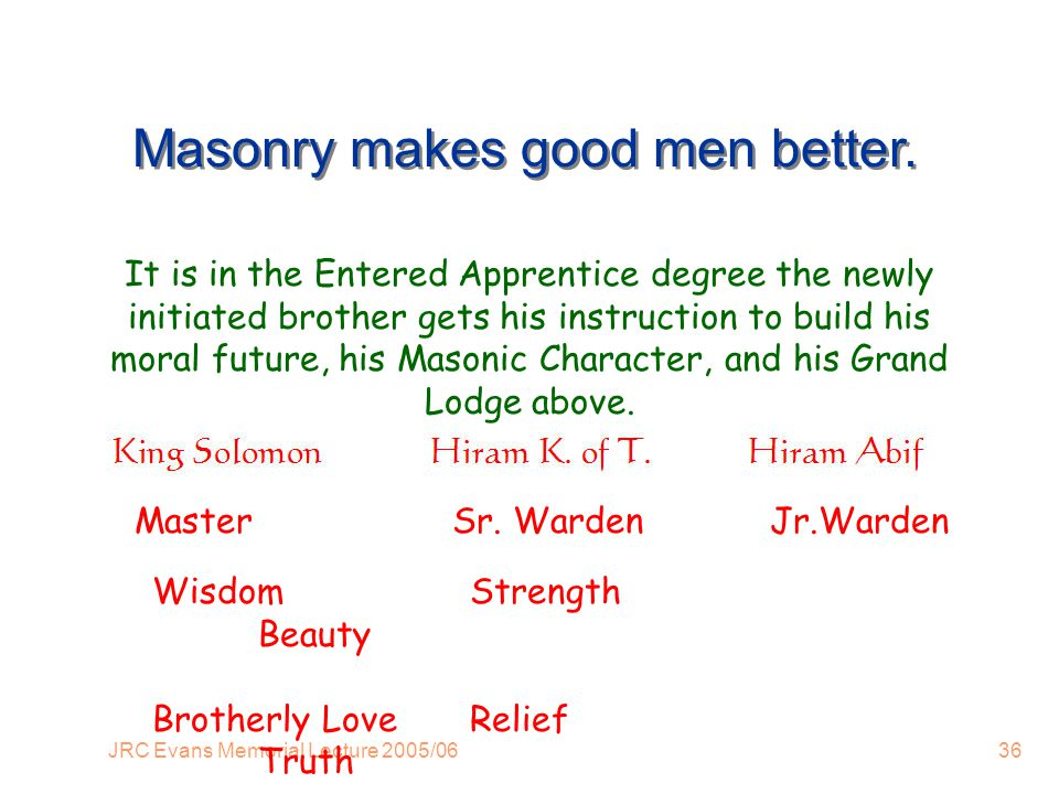 JRC Evans Memorial Lecture 2005/0636 Masonry makes good men better.