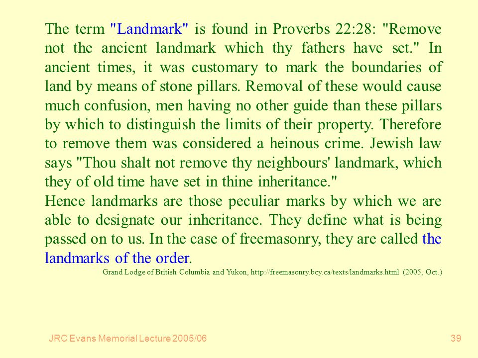 JRC Evans Memorial Lecture 2005/0639 The term Landmark is found in Proverbs 22:28: Remove not the ancient landmark which thy fathers have set. In ancient times, it was customary to mark the boundaries of land by means of stone pillars.