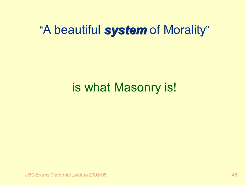 JRC Evans Memorial Lecture 2005/0646 system A beautiful system of Morality is what Masonry is!