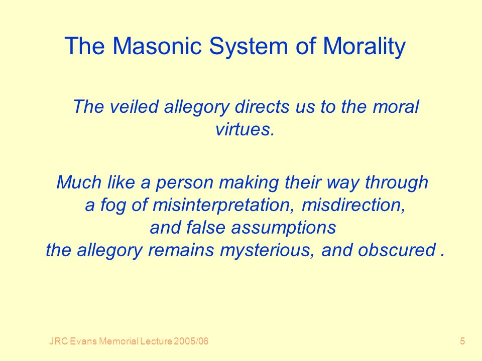 JRC Evans Memorial Lecture 2005/065 The Masonic System of Morality The veiled allegory directs us to the moral virtues.
