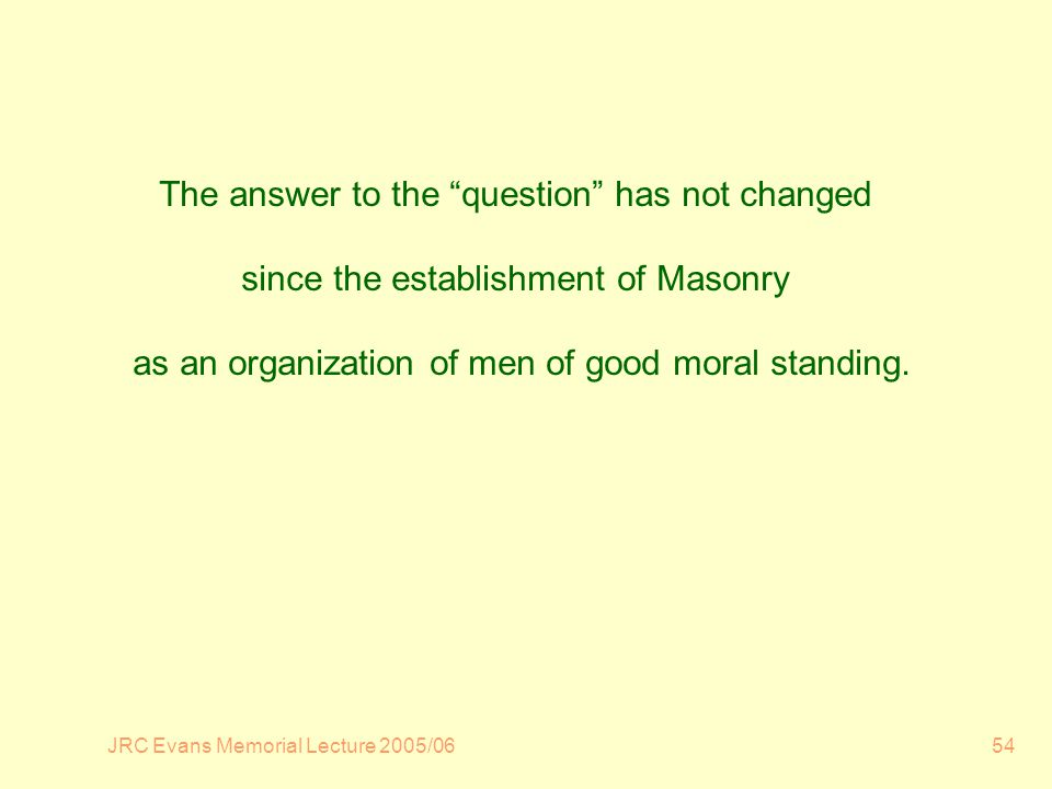 JRC Evans Memorial Lecture 2005/0654 The answer to the question has not changed since the establishment of Masonry as an organization of men of good moral standing.