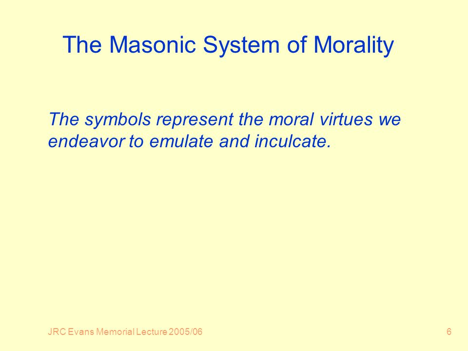 JRC Evans Memorial Lecture 2005/066 The Masonic System of Morality The symbols represent the moral virtues we endeavor to emulate and inculcate.