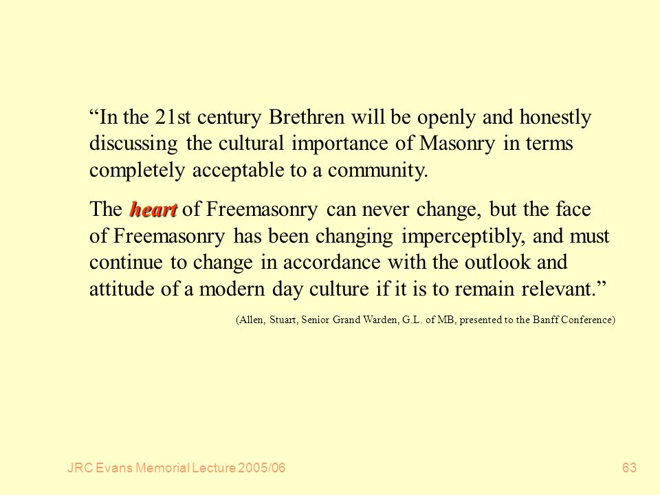 JRC Evans Memorial Lecture 2005/0663 In the 21st century Brethren will be openly and honestly discussing the cultural importance of Masonry in terms completely acceptable to a community.