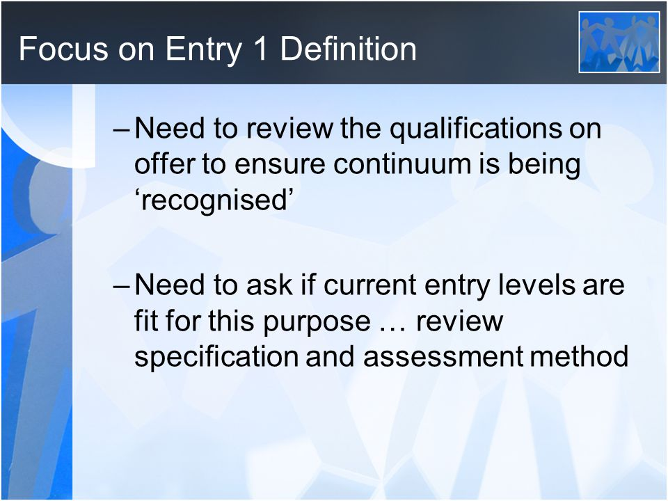 Focus on Entry 1 Definition –Need to review the qualifications on offer to ensure continuum is being recognised –Need to ask if current entry levels are fit for this purpose … review specification and assessment method