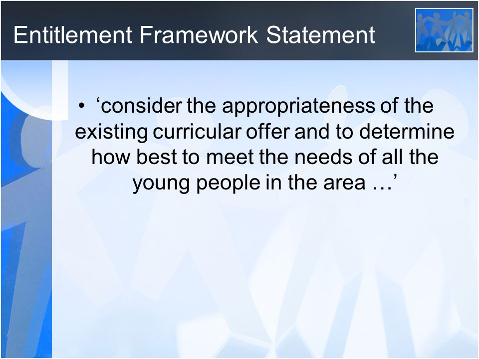 Entitlement Framework Statement consider the appropriateness of the existing curricular offer and to determine how best to meet the needs of all the young people in the area …