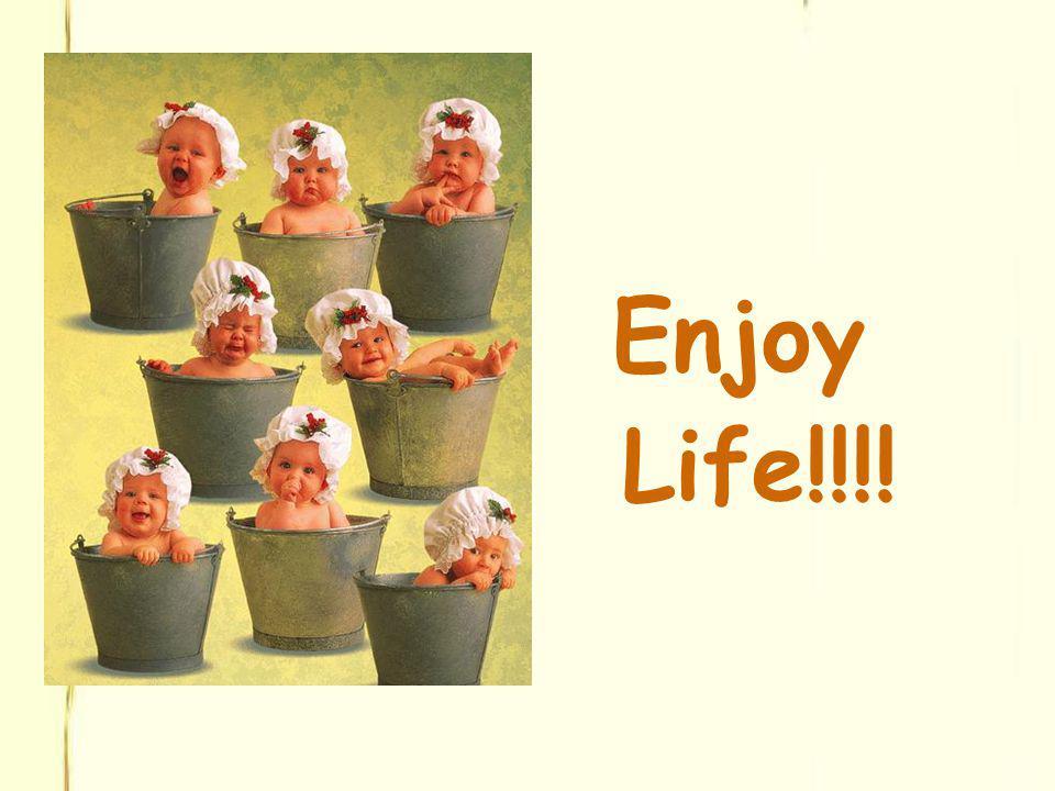 Enjoy Life!!!!