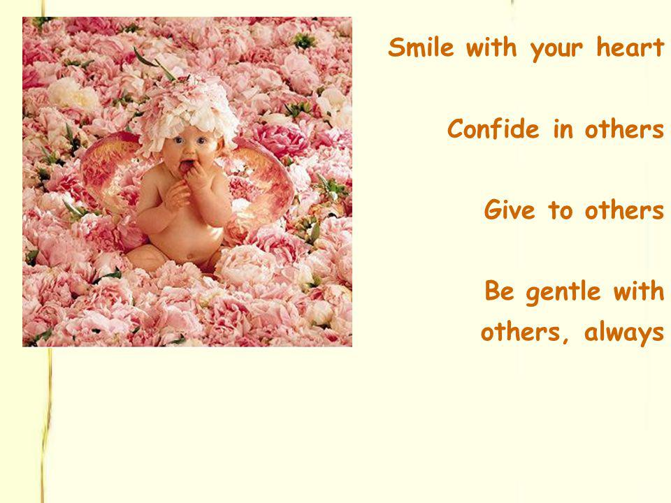 Smile with your heart Confide in others Give to others Be gentle with others, always