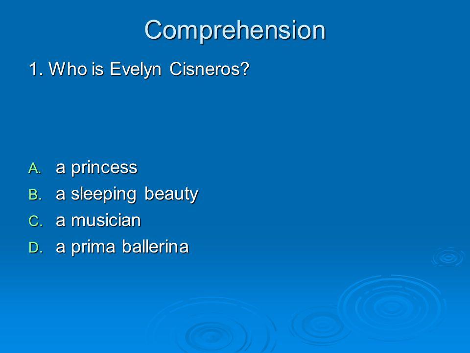 Comprehension 1. Who is Evelyn Cisneros? A. a princess B. a sleeping beauty C. a musician D. a prima ballerina
