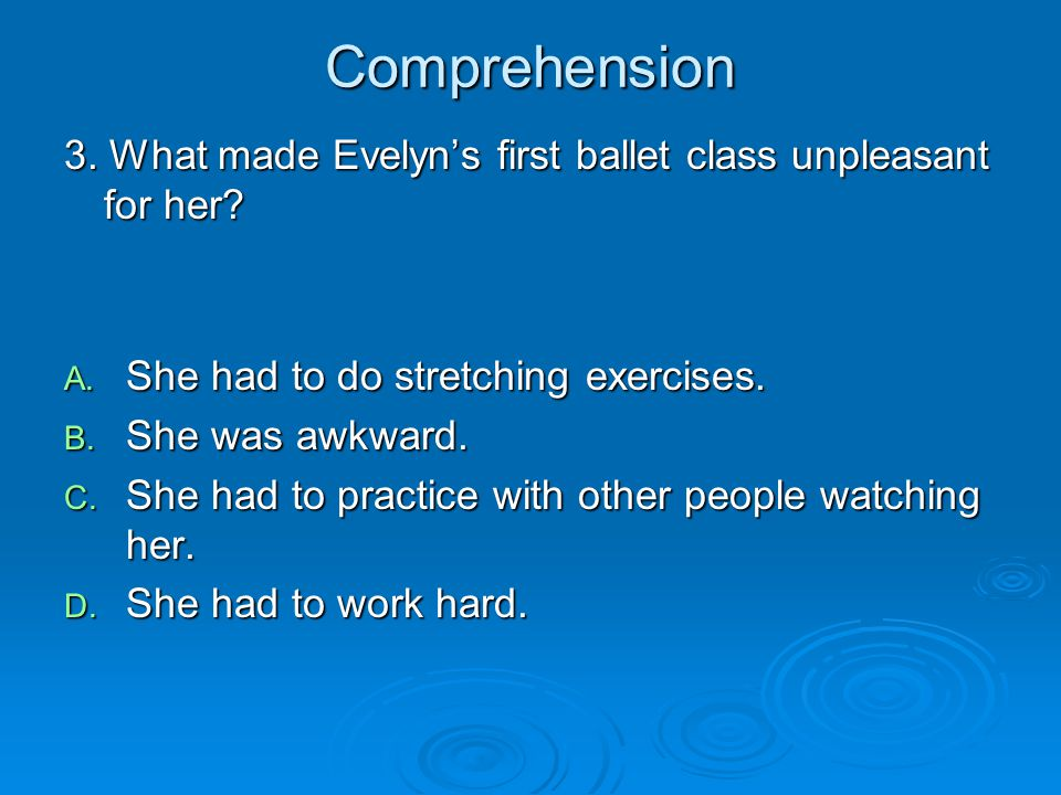 Comprehension 3. What made Evelyns first ballet class unpleasant for her? A. She had to do stretching exercises. B. She was awkward. C. She had to pra